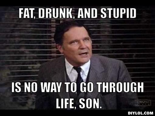 dean-wormer-meme-generator-fat-drunk-and-stupid-is-no-way-to-go-through-life-son-730e05.jpg